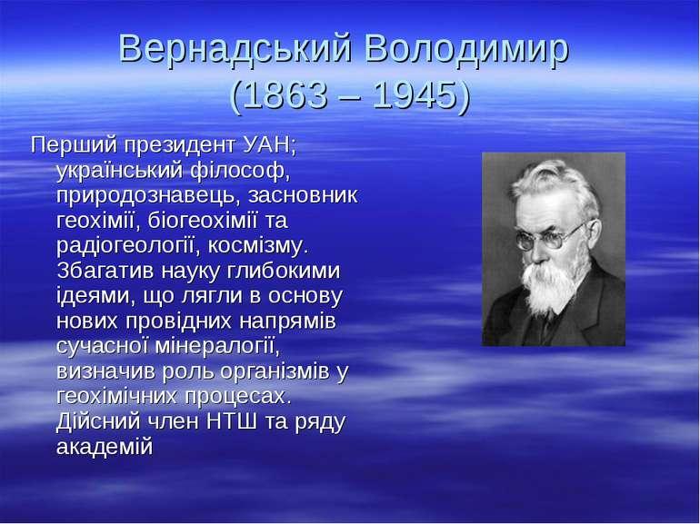 Вернадський Володимир (1863 – 1945) Перший президент УАН; український філософ...