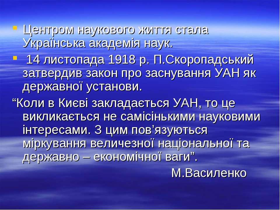 Центром наукового життя стала Українська академія наук. 14 листопада 1918 р. ...