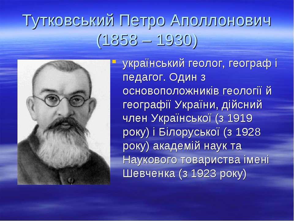 Тутковський Петро Аполлонович (1858 – 1930) український геолог, географ і пед...