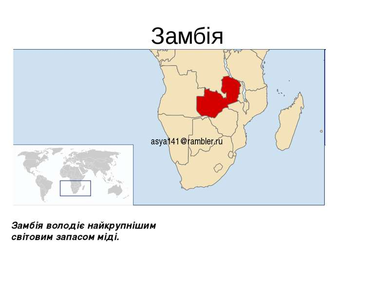 Замбія asya141@rambler.ru Замбія володіє найкрупнішим світовим запасом міді.