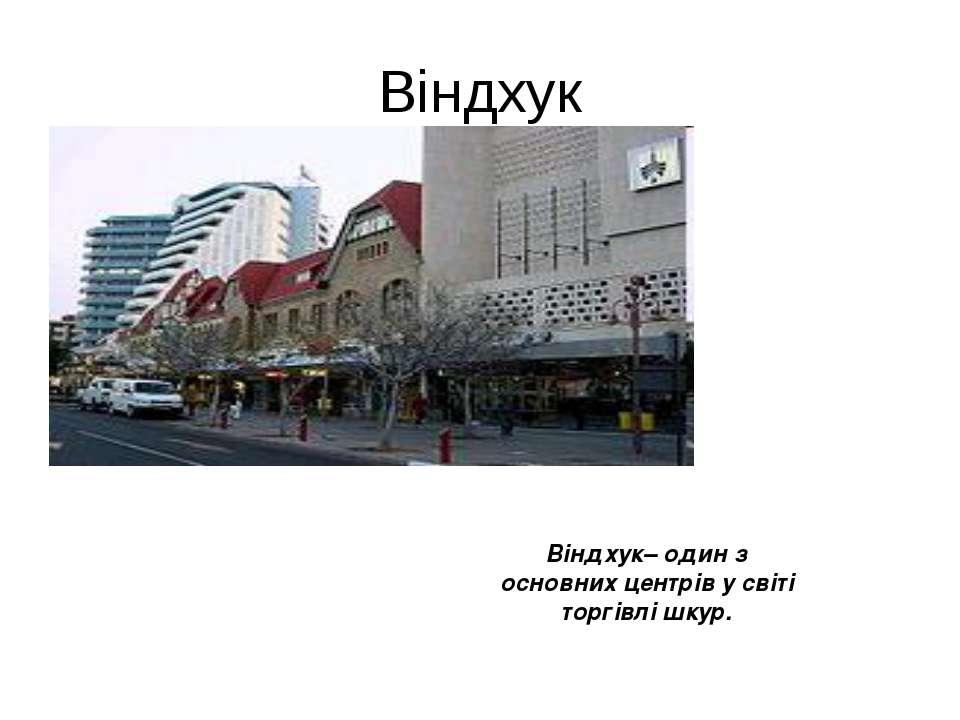 Віндхук Віндхук– один з основних центрів у світі торгівлі шкур.