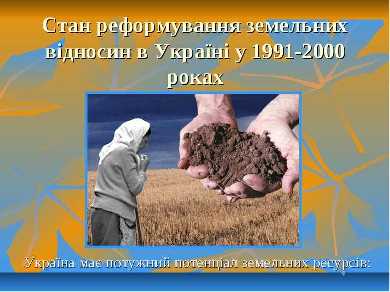 Стан реформування земельних відносин в Україні у 1991-2000 роках Україна має ...