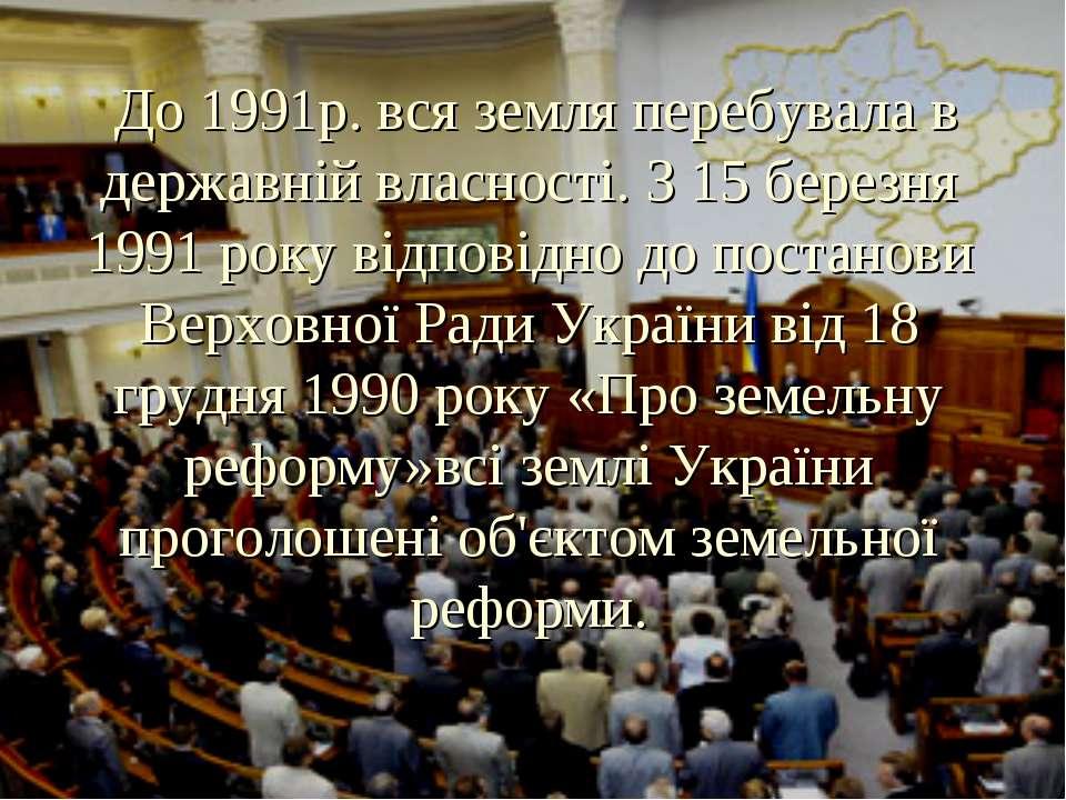 До 1991р. вся земля перебувала в державній власності. З 15 березня 1991 року ...