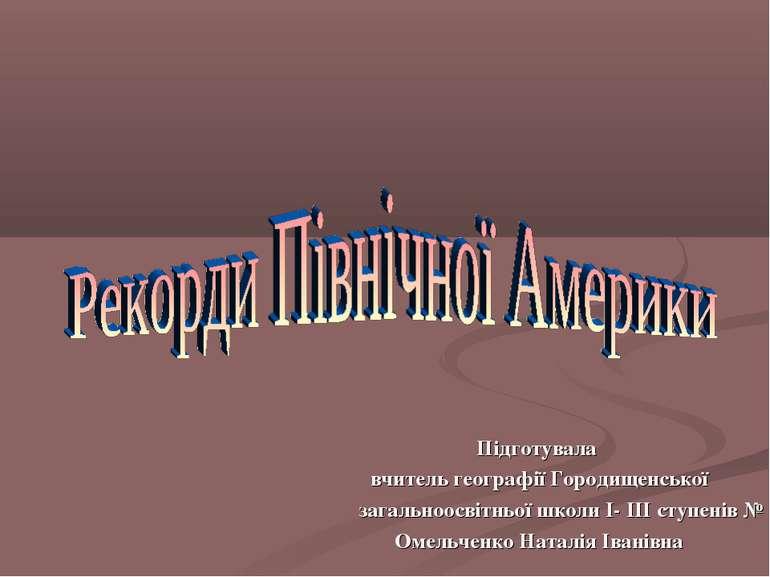 Підготувала вчитель географії Городищенської загальноосвітньої школи І- ІІІ с...