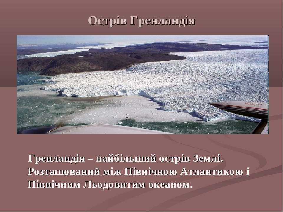 Острів Гренландія Гренландія – найбільший острів Землі. Розташований між Півн...