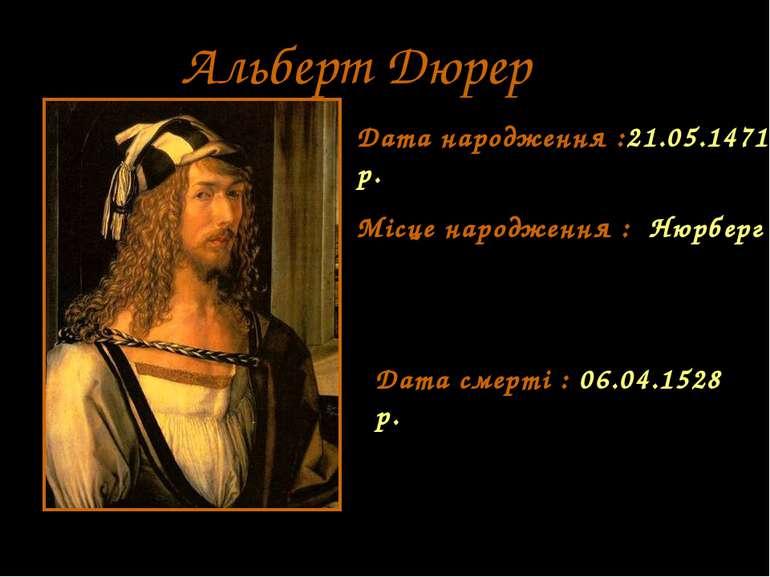 Альберт Дюрер Дата народження :21.05.1471 р. Місце народження : Нюрберг Дата ...