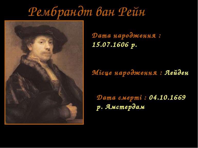 Рембрандт ван Рейн Дата народження : 15.07.1606 р. Місце народження : Лейден ...
