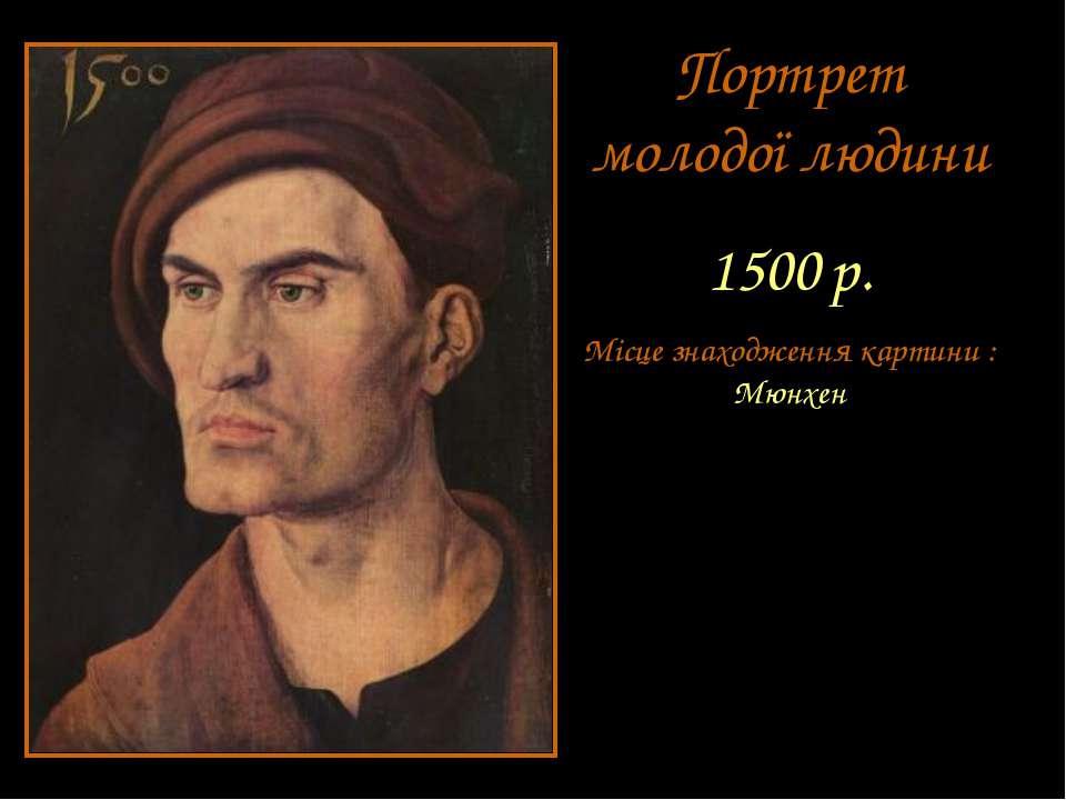 Портрет молодої людини 1500 р. Місце знаходження картини : Мюнхен