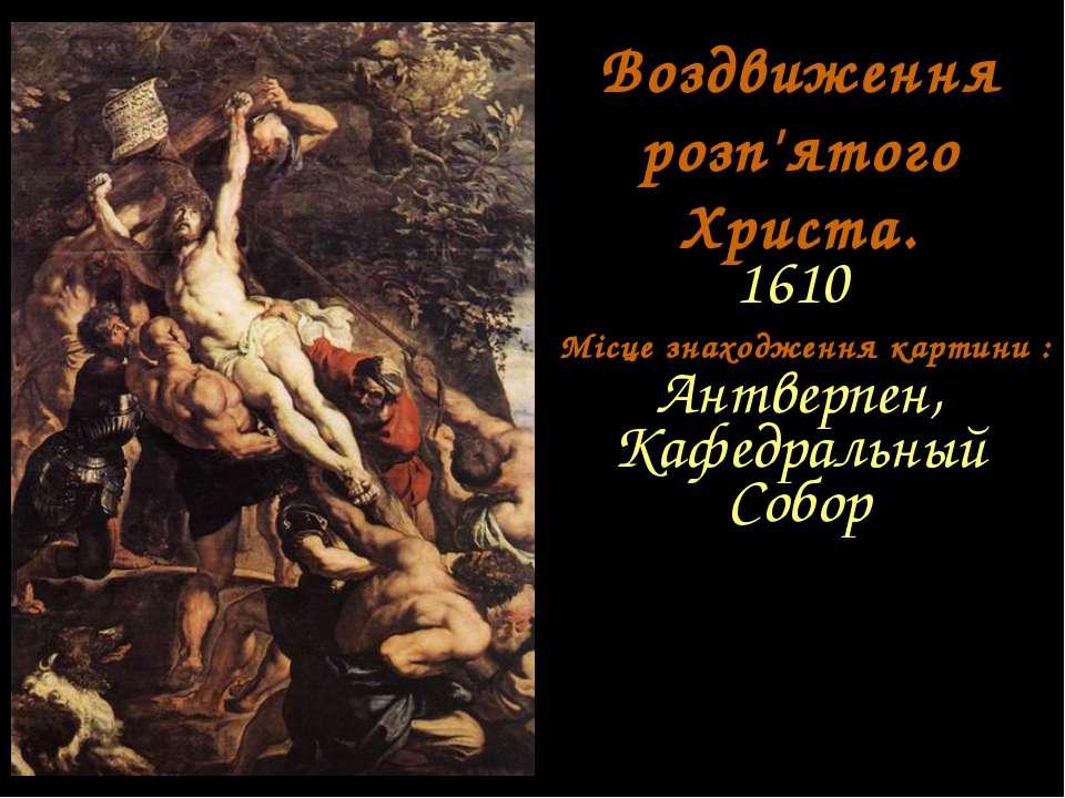 Воздвиження розп'ятого Христа. 1610 Місце знаходження картини : Антверпен, Ка...