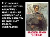 2. Утворення світової системи соціалізму - групи країн, що орієнтуються у сво...