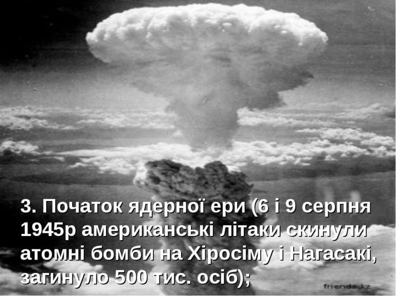 3. Початок ядерної ери (6 і 9 серпня 1945р американські літаки скинули атомні...