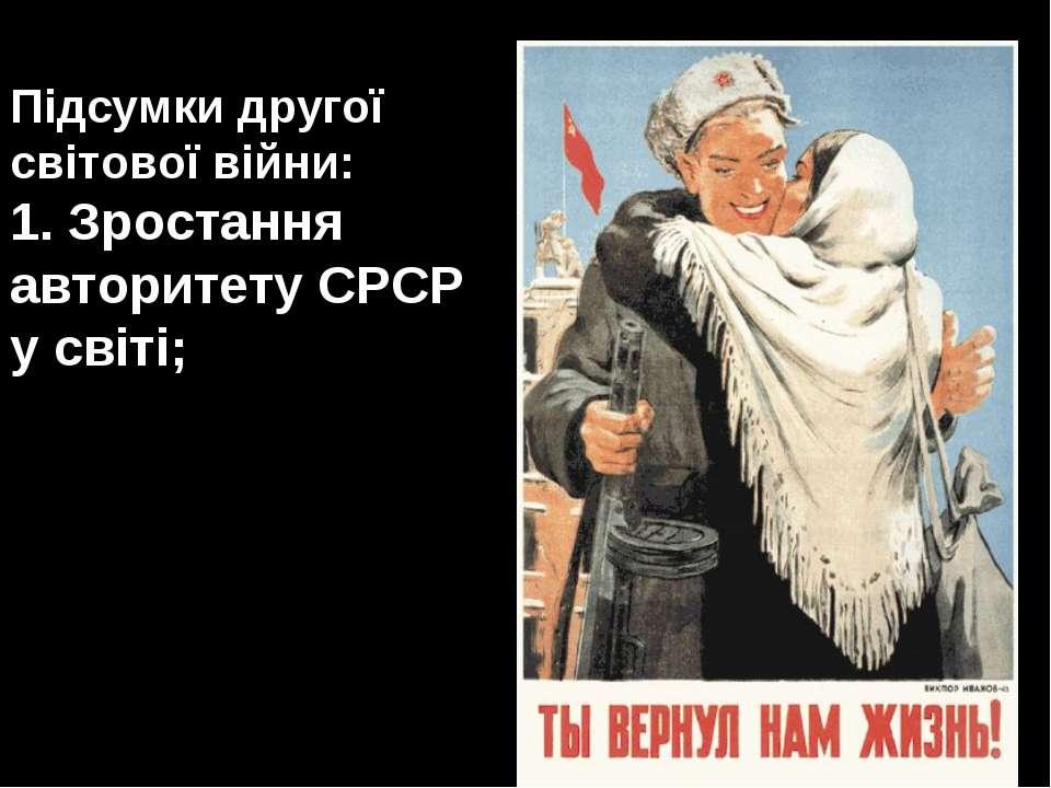 Підсумки другої світової війни: 1. Зростання авторитету СРСР у світі;