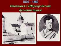 1876 – 1880 Навчання в Шаргородській духовній школі