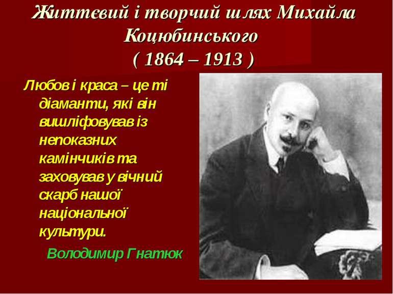 Життєвий і творчий шлях Михайла Коцюбинського ( 1864 – 1913 ) Любов і краса –...