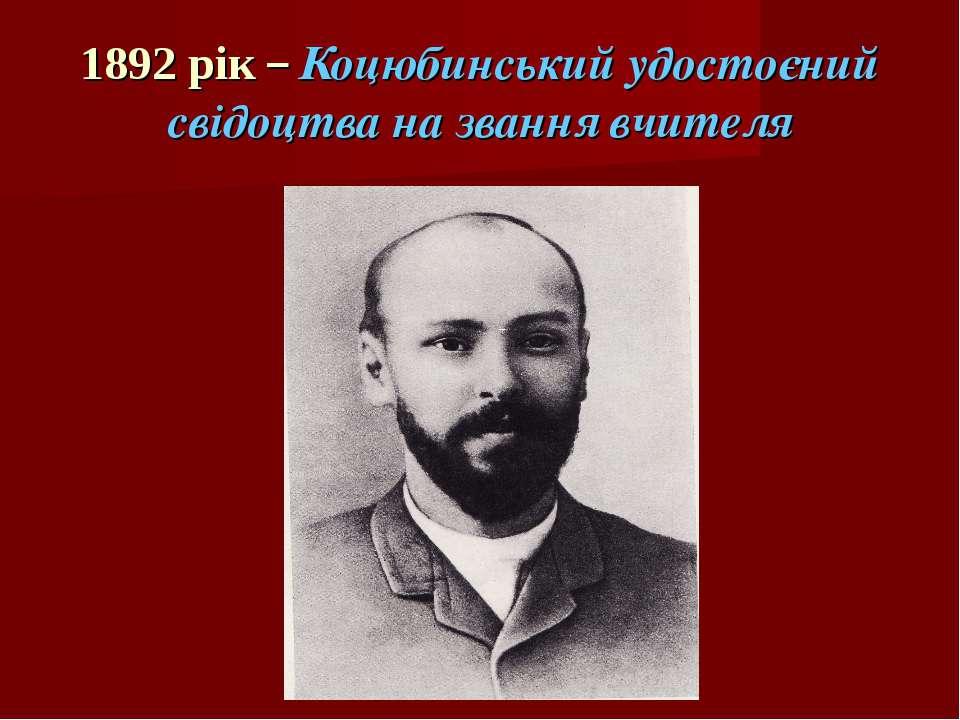 1892 рік – Коцюбинський удостоєний свідоцтва на звання вчителя