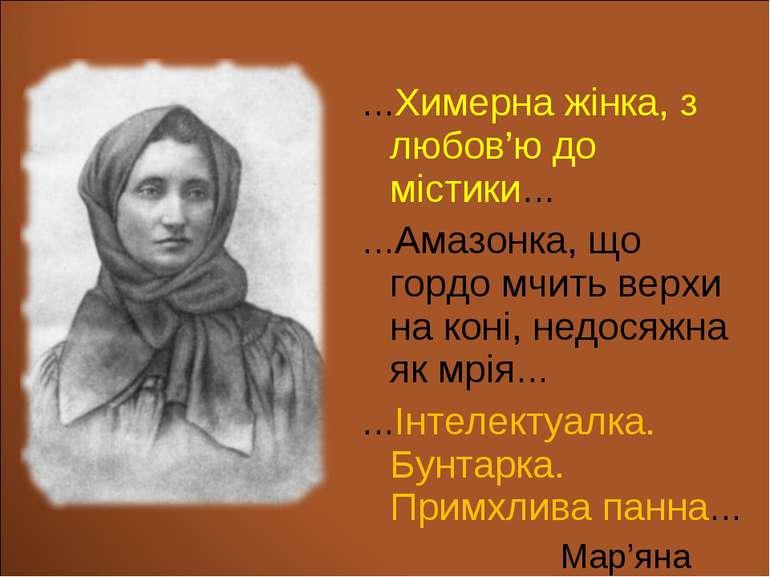 …Химерна жінка, з любов'ю до містики… …Амазонка, що гордо мчить верхи на коні...
