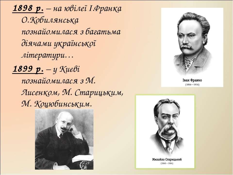 1898 р. – на ювілеї І.Франка О.Кобилянська познайомилася з багатьма діячами у...