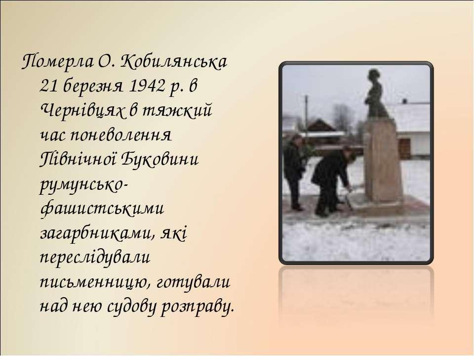 Померла О. Кобилянська 21 березня 1942 р. в Чернівцях в тяжкий час поневоленн...