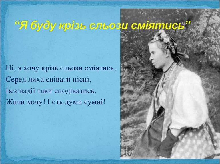 Ні, я хочу крізь сльози сміятись, Серед лиха співати пісні, Без надії таки сп...