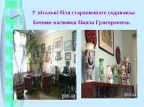 У вітальні біля старовинного годинника бачимо малюнки Павла Григоровича.