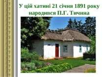 У цій хатині 21 січня 1891 року народився П.Г. Тичина