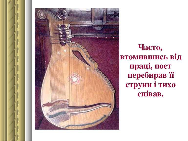 Часто, втомившись від праці, поет перебирав її струни і тихо співав.