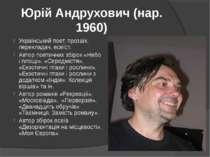 Юрій Андрухович (нар. 1960) Український поет, прозаїк, перекладач, есеїст. Ав...
