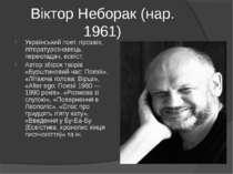 Віктор Неборак (нар. 1961) Український поет, прозаїк, літературознавець, пере...