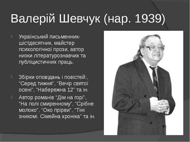 Валерій Шевчук (нар. 1939) Український письменник-шістдесятник, майстер психо...