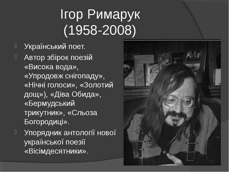 Ігор Римарук (1958-2008) Український поет. Автор збірок поезій «Висока вода»,...
