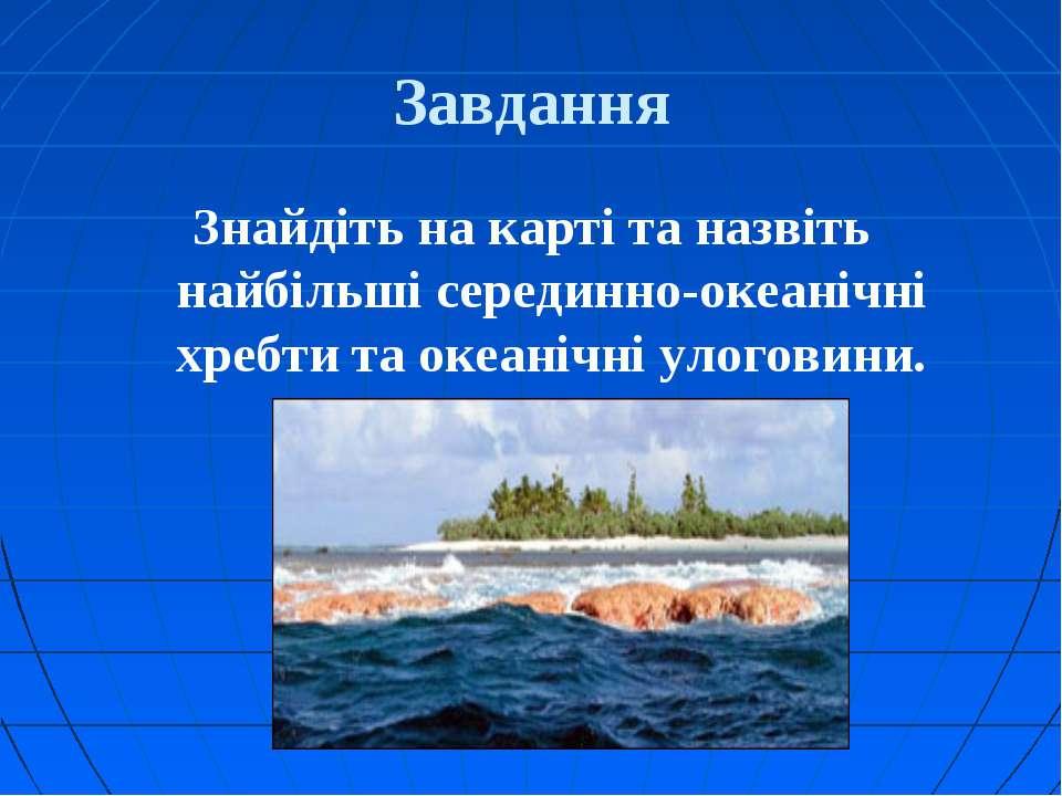 Завдання Знайдіть на карті та назвіть найбільші серединно-океанічні хребти та...