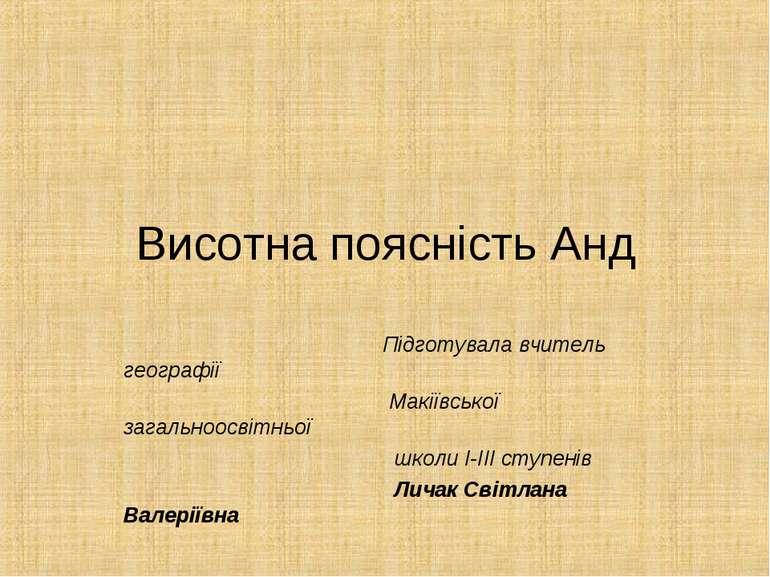 Висотна поясність Анд Підготувала вчитель географії Макіївської загальноосвіт...