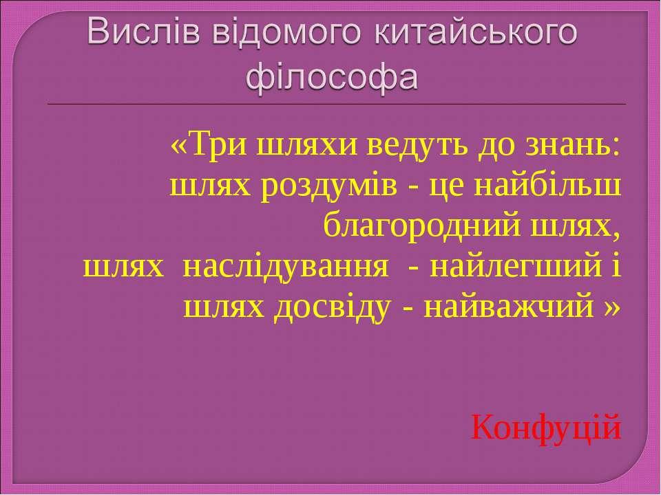«Три шляхи ведуть до знань: шлях роздумів - це найбільш благородний шлях, шля...