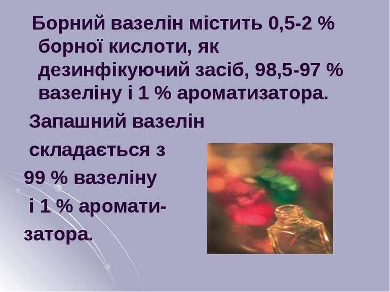 Борний вазелін містить 0,5-2 % борної кислоти, як дезинфікуючий засіб, 98,5-9...