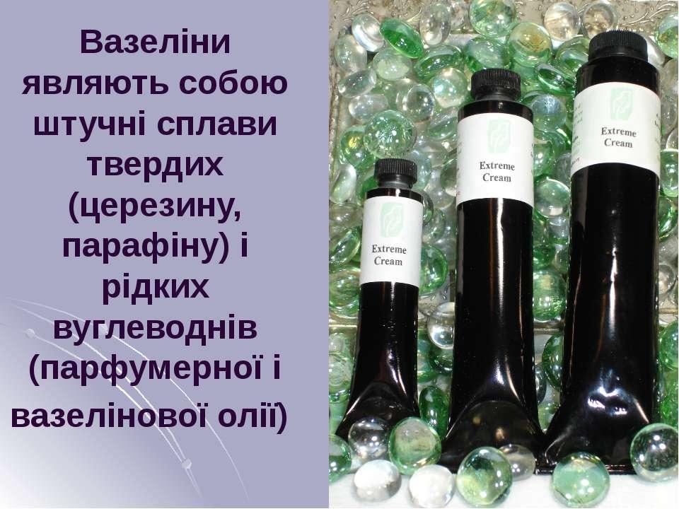 Вазеліни являють собою штучні сплави твердих (церезину, парафіну) і рідких ву...