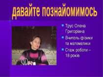Трус Олена Григорівна Вчитель фізики та математики Стаж роботи – 18 років