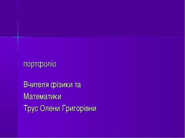 портфоліо Вчителя фізики та Математики Трус Олени Григорівни