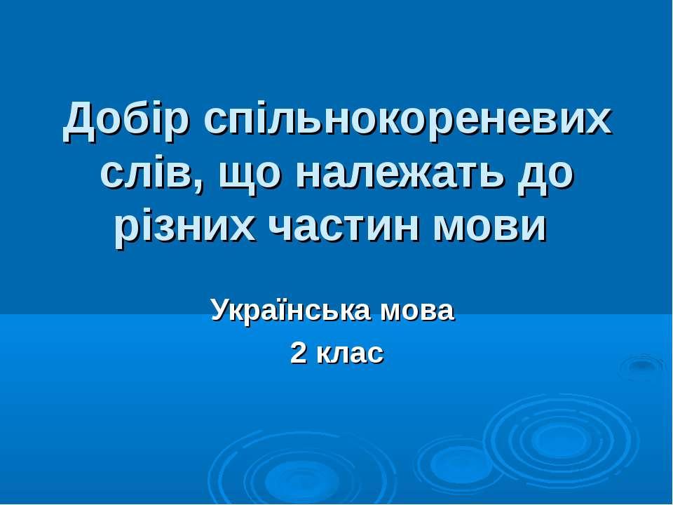 Добір спільнокореневих слів, що належать до різних частин мови Українська мов...
