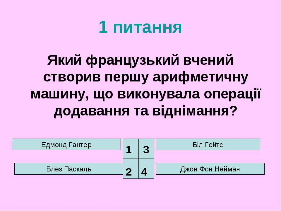 1 питання Який французький вчений створив першу арифметичну машину, що викону...
