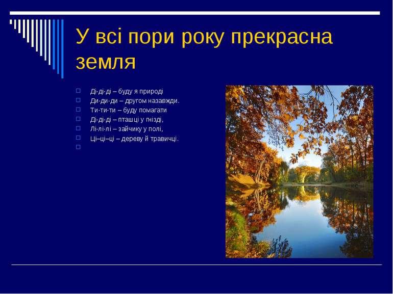У всі пори року прекрасна земля Ді-ді-ді – буду я природі Ди-ди-ди – другом н...