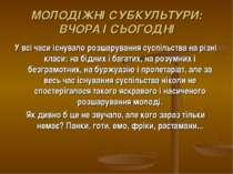 МОЛОДІЖНІ СУБКУЛЬТУРИ: ВЧОРА І СЬОГОДНІ У всі часи існувало розшарування сусп...