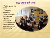 Поділ учнів на групи Розподіл завдань Консультації, допомога в підборі матері...