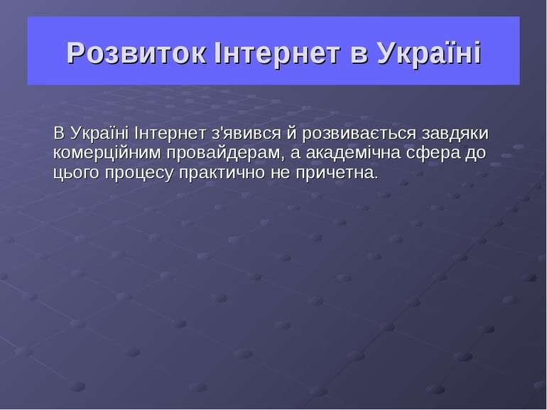 Розвиток Інтернет в Україні В Україні Інтернет з'явився й розвивається завдяк...