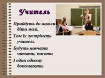Учитель Прийдуть до школи діти малі, Там їх зустрінуть учителі. Будуть навчат...