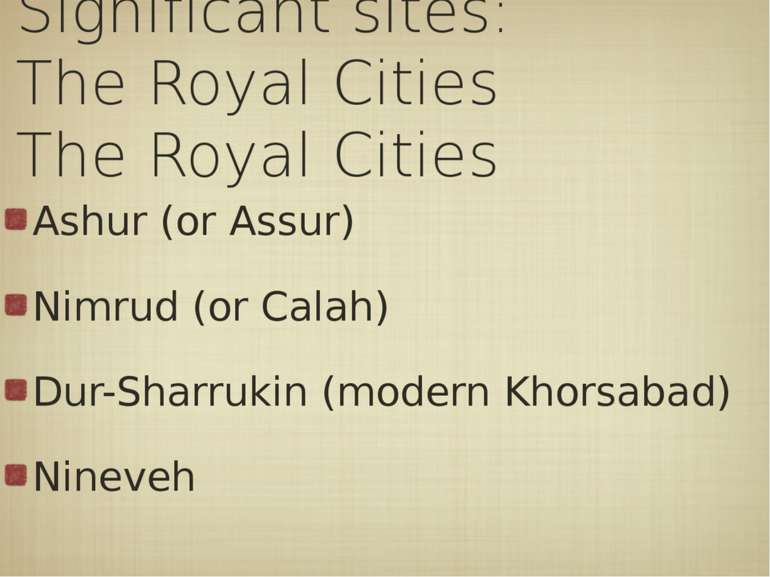 Significant sites: The Royal Cities Ashur (or Assur) Nimrud (or Calah) Dur-Sh...
