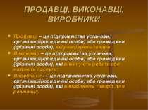 ПРОДАВЦІ, ВИКОНАВЦІ, ВИРОБНИКИ Продавці – це підприємства установи, організац...