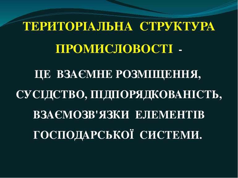 ТЕРИТОРІАЛЬНА СТРУКТУРА ПРОМИСЛОВОСТІ - ЦЕ ВЗАЄМНЕ РОЗМІЩЕННЯ, СУСІДСТВО, ПІД...