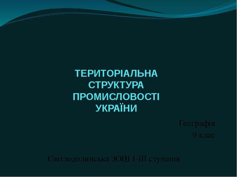 ТЕРИТОРІАЛЬНА СТРУКТУРА ПРОМИСЛОВОСТІ УКРАЇНИ Географія 9 клас Світлодолинськ...