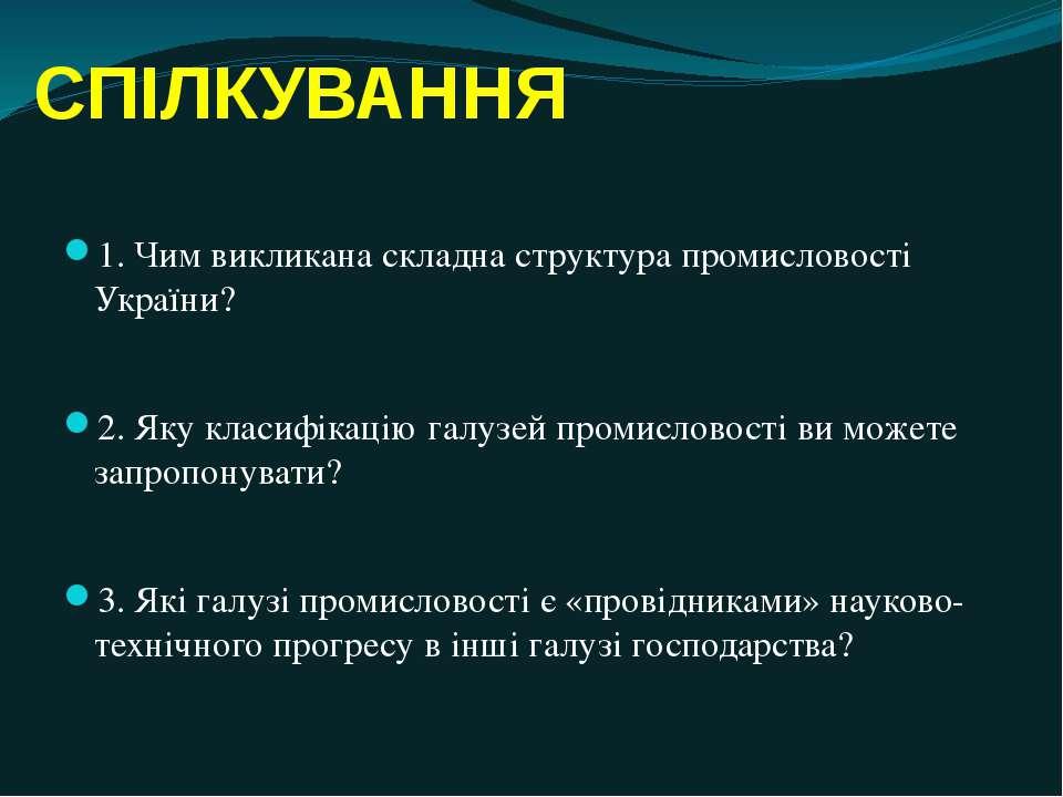 СПІЛКУВАННЯ 1. Чим викликана складна структура промисловості України? 2. Яку ...