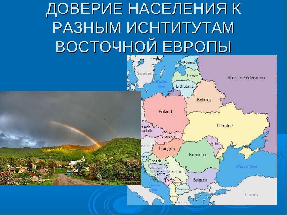 ДОВЕРИЕ НАСЕЛЕНИЯ К РАЗНЫМ ИСНТИТУТАМ ВОСТОЧНОЙ ЕВРОПЫ